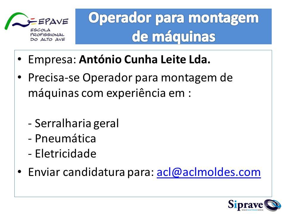 Empresa: António Cunha Leite Lda. Precisa-se Operador para montagem de máquinas com experiência em : - Serralharia geral - Pneumática - Eletricidade E