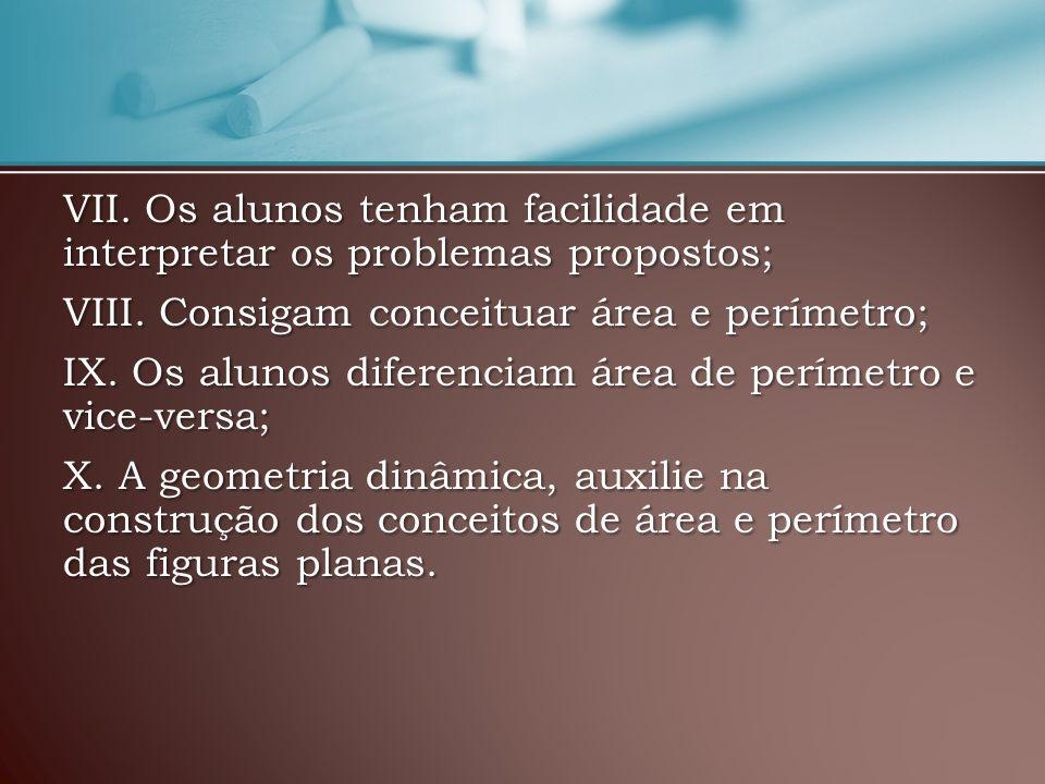 VII. Os alunos tenham facilidade em interpretar os problemas propostos; VIII. Consigam conceituar área e perímetro; IX. Os alunos diferenciam área de