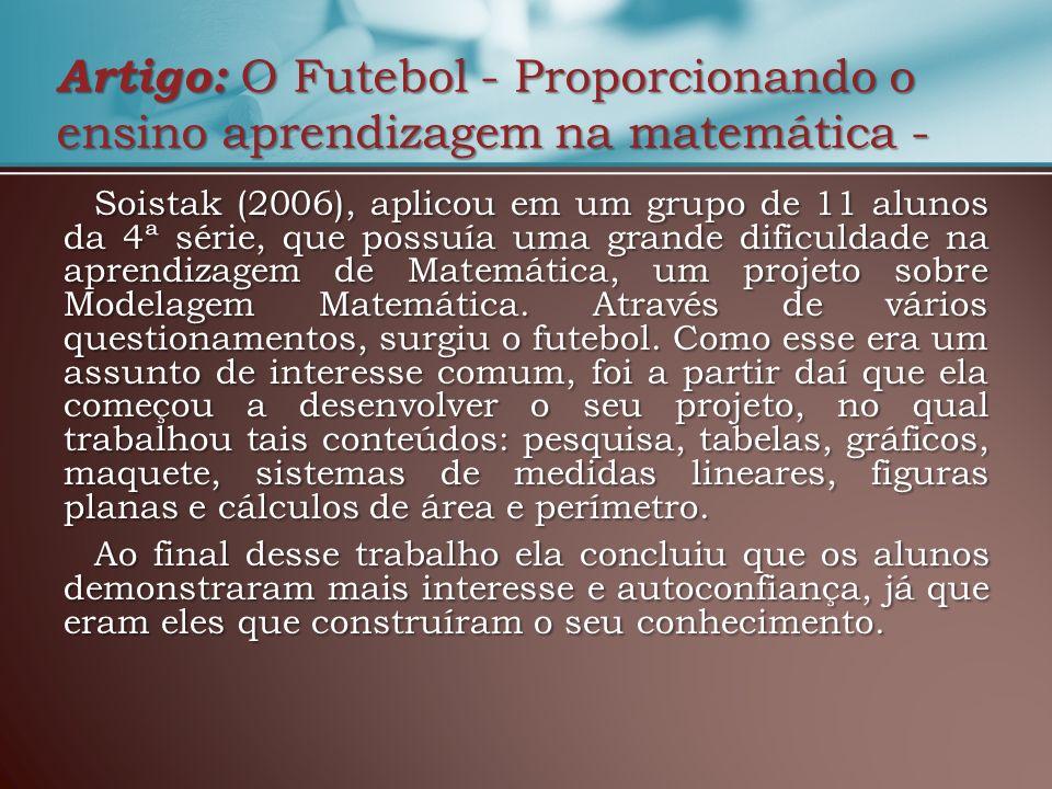 Artigo: O Futebol - Proporcionando o ensino aprendizagem na matemática - Soistak (2006), aplicou em um grupo de 11 alunos da 4ª série, que possuía uma