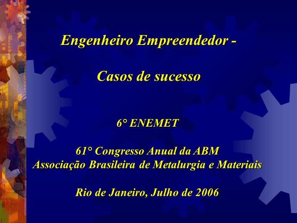 Engenheiro Empreendedor - Casos de sucesso 6° ENEMET 61° Congresso Anual da ABM Associação Brasileira de Metalurgia e Materiais Rio de Janeiro, Julho