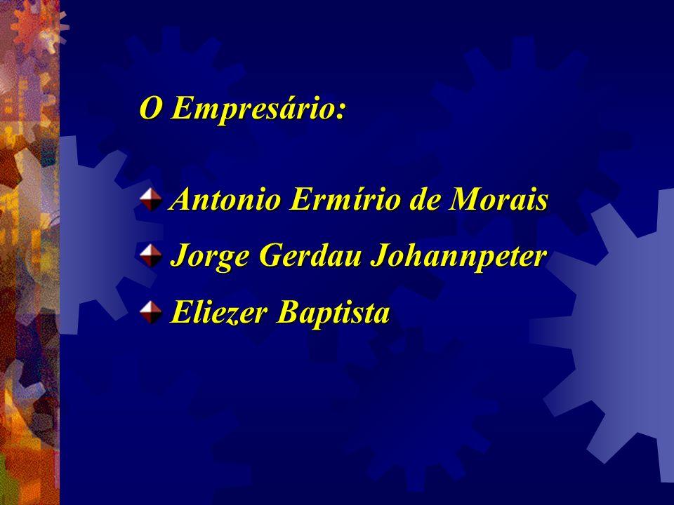 O Empresário: Antonio Ermírio de Morais Antonio Ermírio de Morais Jorge Gerdau Johannpeter Jorge Gerdau Johannpeter Eliezer Baptista Eliezer Baptista
