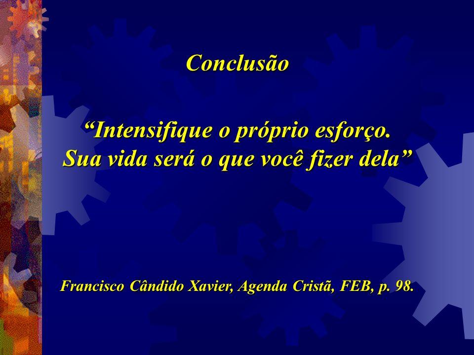 Conclusão Intensifique o próprio esforço. Sua vida será o que você fizer dela Francisco Cândido Xavier, Agenda Cristã, FEB, p. 98.