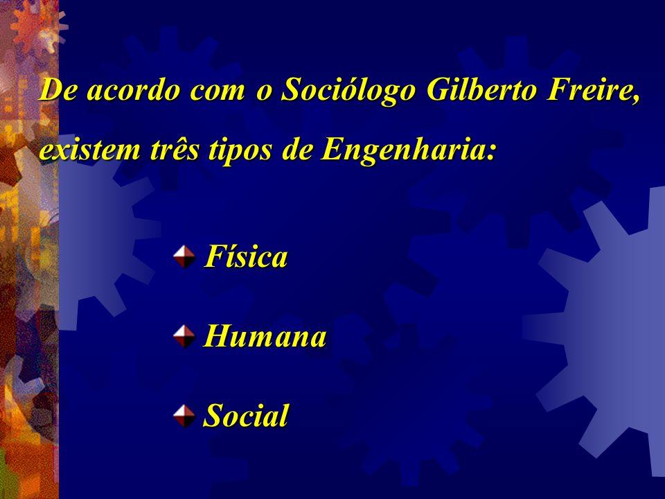De acordo com o Sociólogo Gilberto Freire, existem três tipos de Engenharia: Física Física Humana Humana Social Social