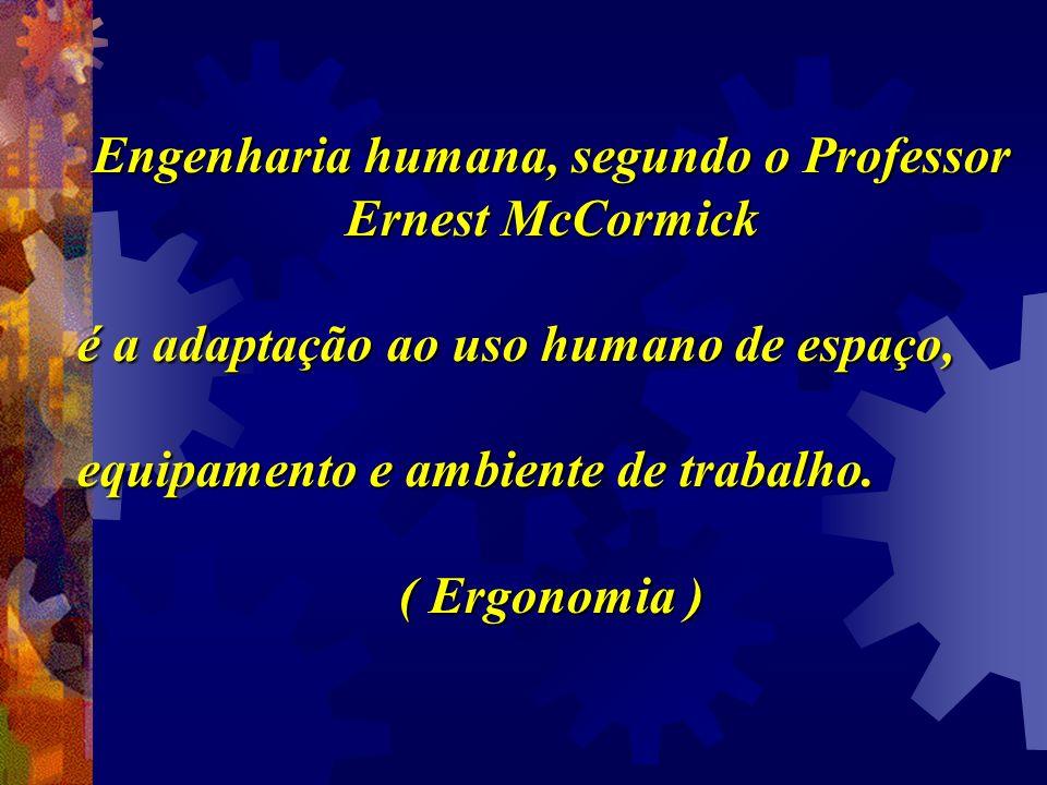 Engenharia humana, segundo o Professor Ernest McCormick é a adaptação ao uso humano de espaço, equipamento e ambiente de trabalho. ( Ergonomia )