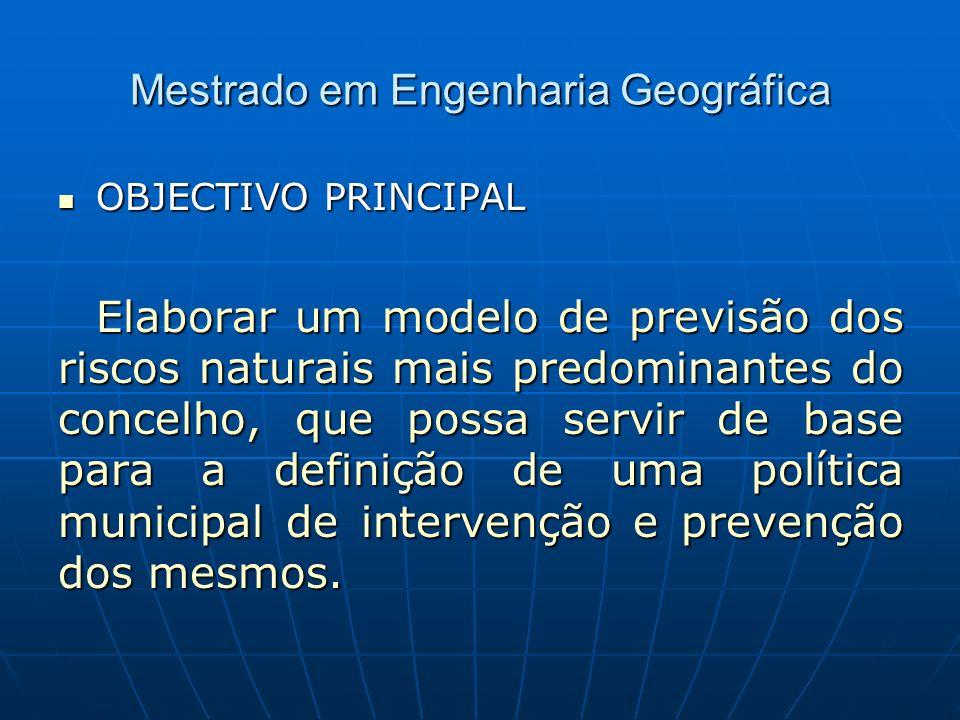 Mestrado em Engenharia Geográfica OBJECTIVO PRINCIPAL Elaborar um modelo de previsão dos riscos naturais mais predominantes do concelho, que possa servir de base para a definição de uma política municipal de intervenção e prevenção dos mesmos.