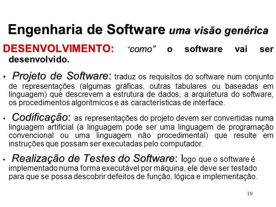 18 Engenharia de Software uma visão genérica FASE DE DEFINIÇÃO:o que FASE DE DEFINIÇÃO: o que será desenvolvido. Análise do Sistema:Análise do Sistema