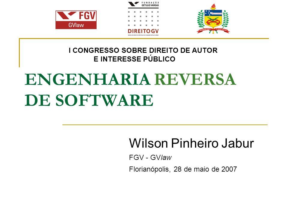 ENGENHARIA REVERSA DE SOFTWARE Wilson Pinheiro Jabur FGV - GVlaw Florianópolis, 28 de maio de 2007 I CONGRESSO SOBRE DIREITO DE AUTOR E INTERESSE PÚBL
