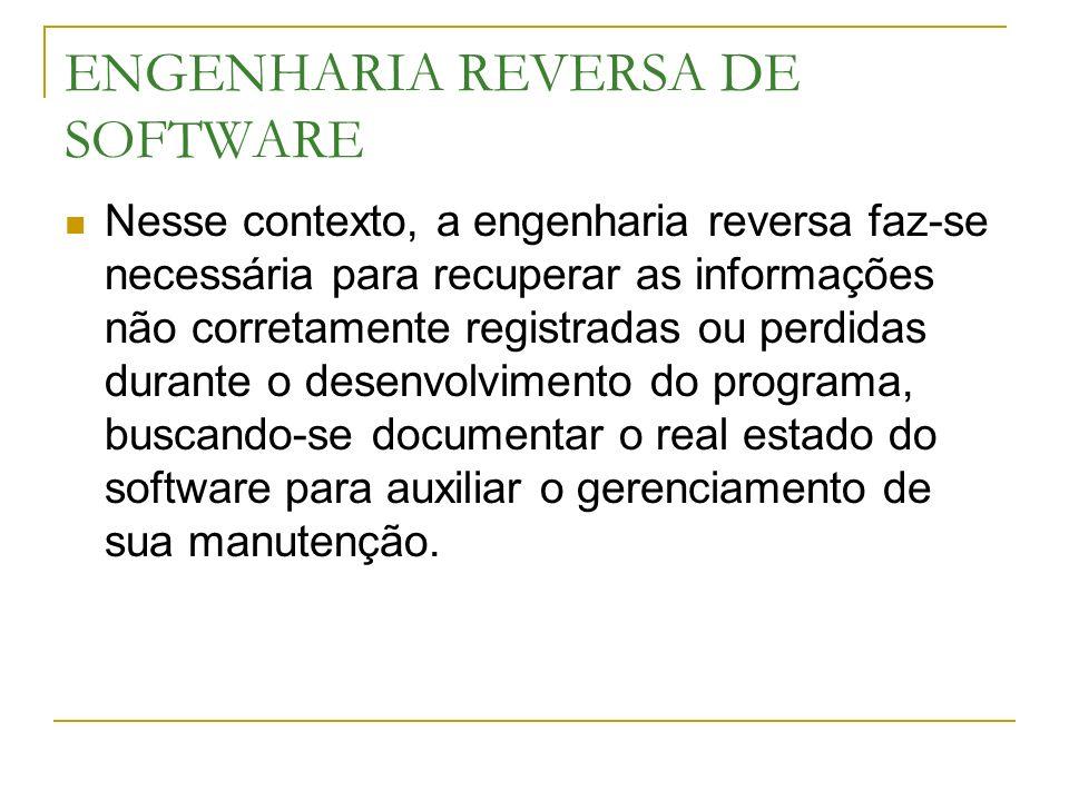 ENGENHARIA REVERSA DE SOFTWARE Nesse contexto, a engenharia reversa faz-se necessária para recuperar as informações não corretamente registradas ou pe