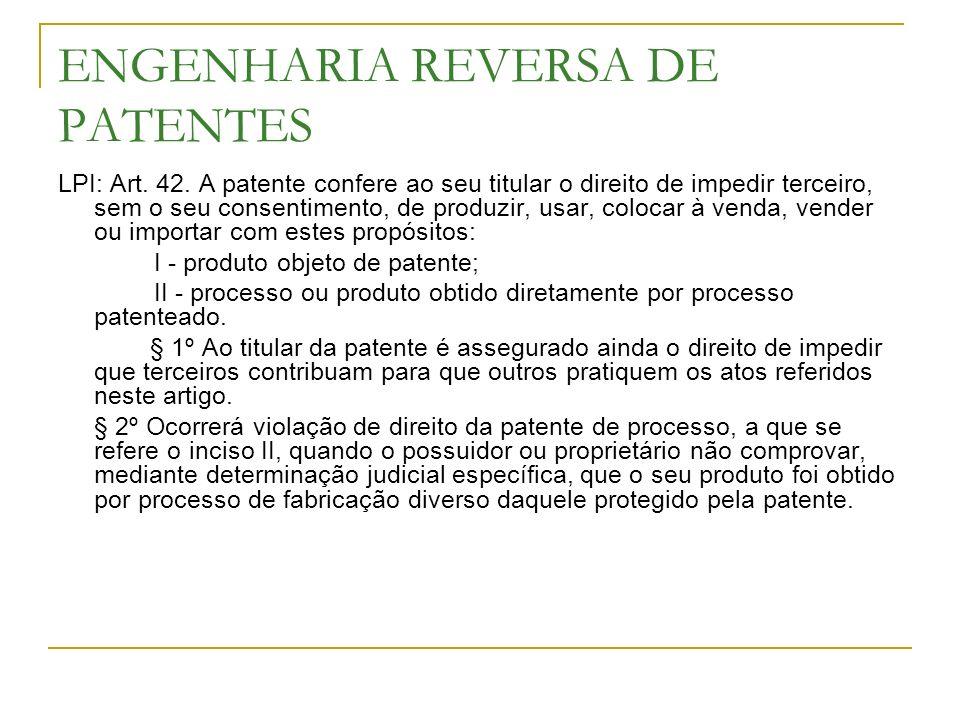 ENGENHARIA REVERSA DE PATENTES LPI: Art. 42. A patente confere ao seu titular o direito de impedir terceiro, sem o seu consentimento, de produzir, usa