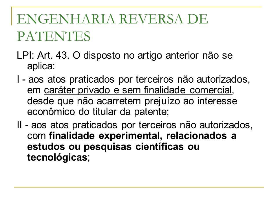 ENGENHARIA REVERSA DE PATENTES LPI: Art. 43. O disposto no artigo anterior não se aplica: I - aos atos praticados por terceiros não autorizados, em ca