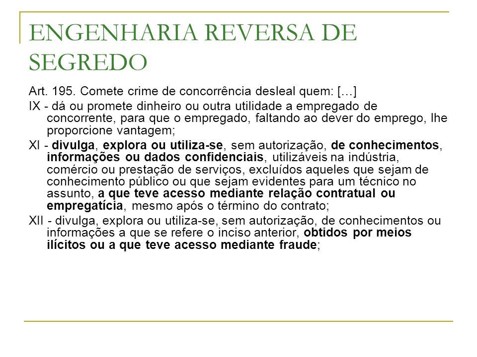 ENGENHARIA REVERSA DE SEGREDO Art. 195. Comete crime de concorrência desleal quem: […] IX - dá ou promete dinheiro ou outra utilidade a empregado de c