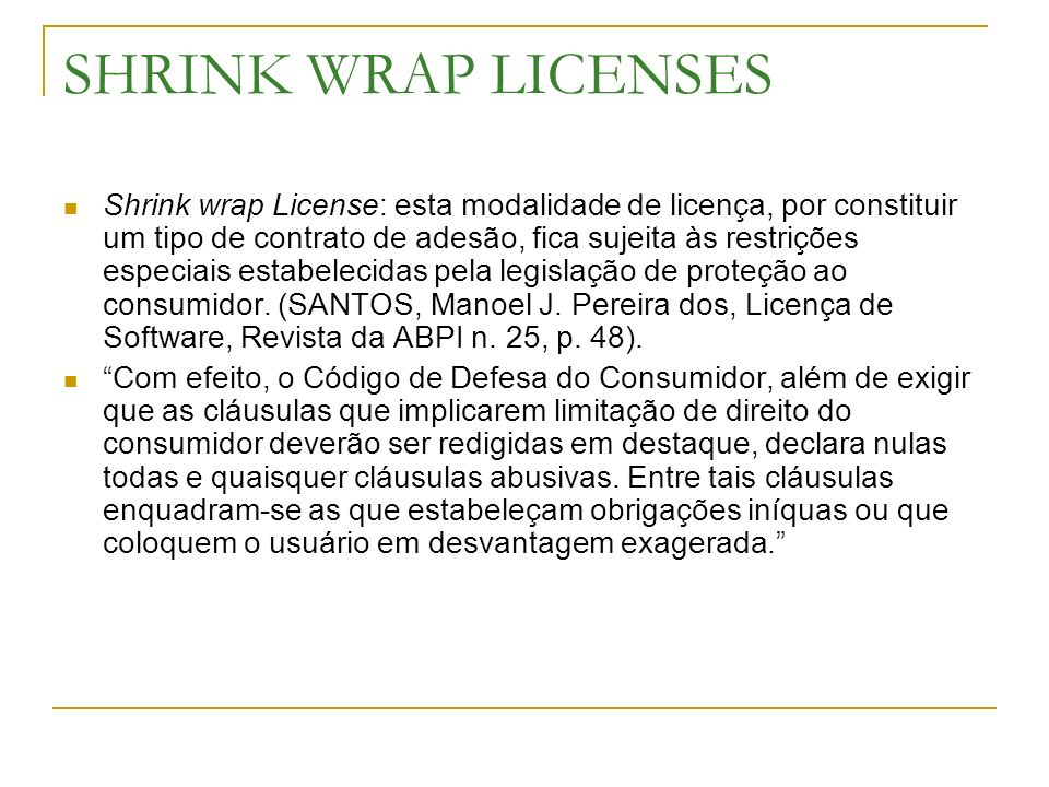 SHRINK WRAP LICENSES Shrink wrap License: esta modalidade de licença, por constituir um tipo de contrato de adesão, fica sujeita às restrições especia