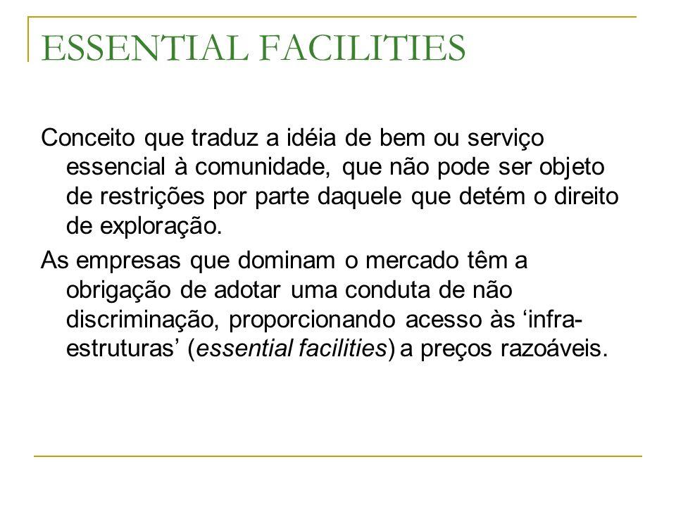 ESSENTIAL FACILITIES Conceito que traduz a idéia de bem ou serviço essencial à comunidade, que não pode ser objeto de restrições por parte daquele que