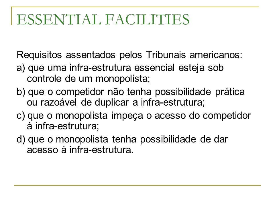 ESSENTIAL FACILITIES Requisitos assentados pelos Tribunais americanos: a) que uma infra-estrutura essencial esteja sob controle de um monopolista; b)