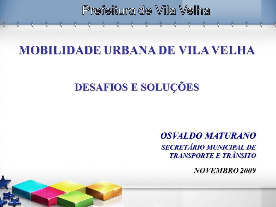 MOBILIDADE URBANA DE VILA VELHA DESAFIOS E SOLUÇÕES OSVALDO MATURANO SECRETÁRIO MUNICIPAL DE TRANSPORTE E TRÂNSITO NOVEMBRO 2009
