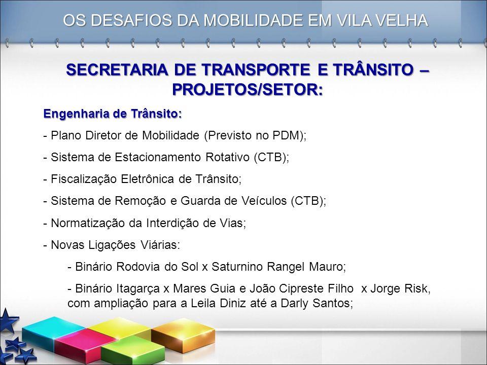 OS DESAFIOS DA MOBILIDADE EM VILA VELHA SECRETARIA DE TRANSPORTE E TRÂNSITO – PROJETOS/SETOR: Engenharia de Trânsito: - Plano Diretor de Mobilidade (P