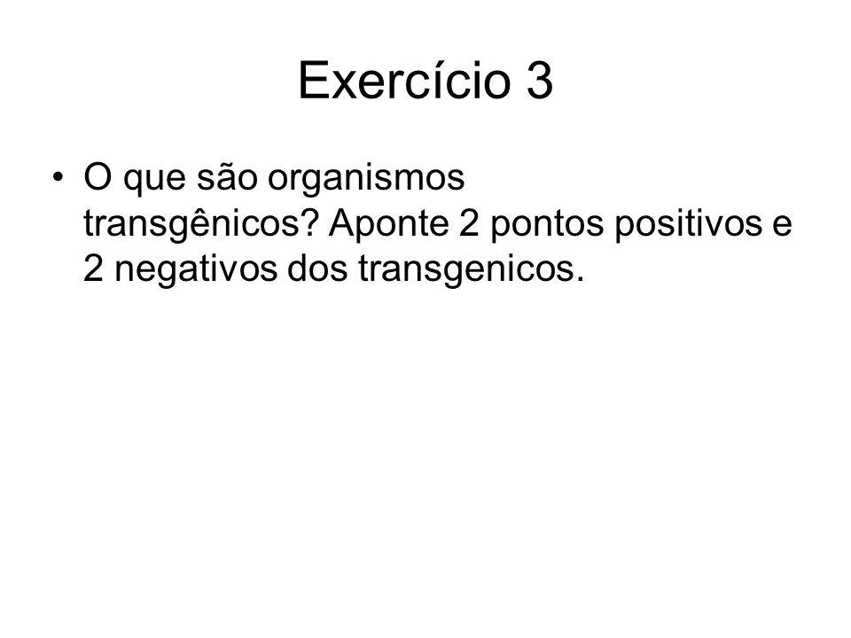 Exercício 3 O que são organismos transgênicos? Aponte 2 pontos positivos e 2 negativos dos transgenicos.