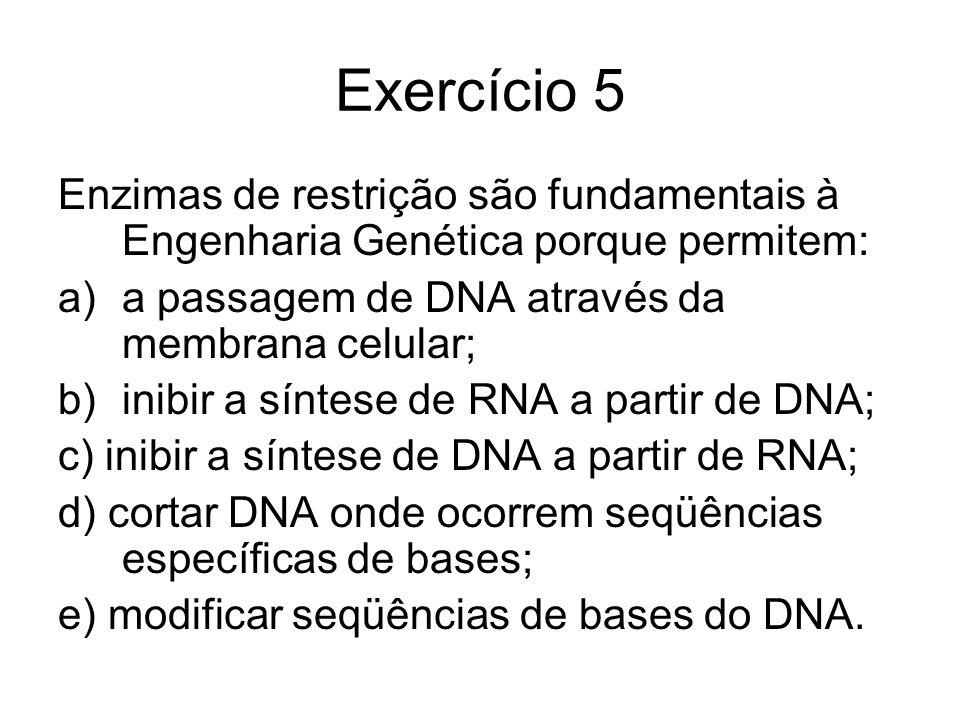 Exercício 5 Enzimas de restrição são fundamentais à Engenharia Genética porque permitem: a)a passagem de DNA através da membrana celular; b)inibir a s