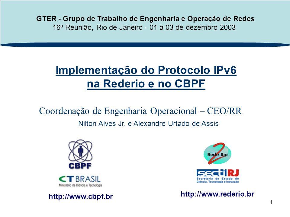 1 Implementação do Protocolo IPv6 na Rederio e no CBPF http://www.cbpf.br http://www.rederio.br GTER - Grupo de Trabalho de Engenharia e Operação de Redes 16ª Reunião, Rio de Janeiro - 01 a 03 de dezembro 2003 Coordenação de Engenharia Operacional – CEO/RR Nilton Alves Jr.