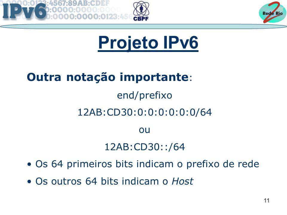 11 Projeto IPv6 Outra notação importante : end/prefixo 12AB:CD30:0:0:0:0:0:0/64 ou 12AB:CD30::/64 Os 64 primeiros bits indicam o prefixo de rede Os outros 64 bits indicam o Host