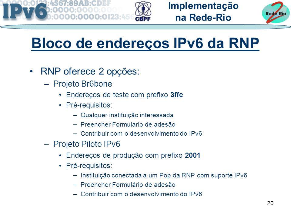 20 Bloco de endereços IPv6 da RNP RNP oferece 2 opções: –Projeto Br6bone Endereços de teste com prefixo 3ffe Pré-requisitos: –Qualquer instituição interessada –Preencher Formulário de adesão –Contribuir com o desenvolvimento do IPv6 –Projeto Piloto IPv6 Endereços de produção com prefixo 2001 Pré-requisitos: –Instituição conectada a um Pop da RNP com suporte IPv6 –Preencher Formulário de adesão –Contribuir com o desenvolvimento do IPv6 Implementação na Rede-Rio