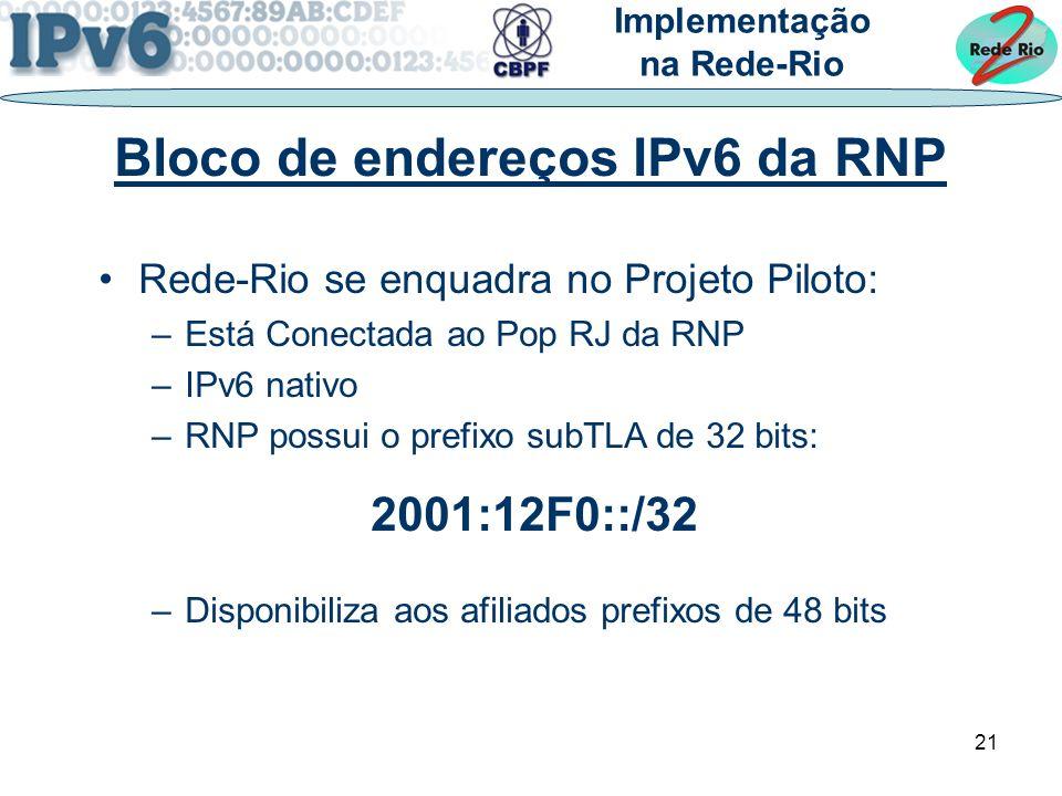 21 Rede-Rio se enquadra no Projeto Piloto: –Está Conectada ao Pop RJ da RNP –IPv6 nativo –RNP possui o prefixo subTLA de 32 bits: 2001:12F0::/32 –Disponibiliza aos afiliados prefixos de 48 bits Implementação na Rede-Rio Bloco de endereços IPv6 da RNP