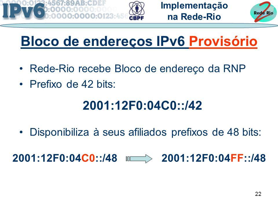 22 Rede-Rio recebe Bloco de endereço da RNP Prefixo de 42 bits: 2001:12F0:04C0::/42 Disponibiliza à seus afiliados prefixos de 48 bits: Implementação na Rede-Rio Bloco de endereços IPv6 Provisório 2001:12F0:04C0::/48 2001:12F0:04FF::/48
