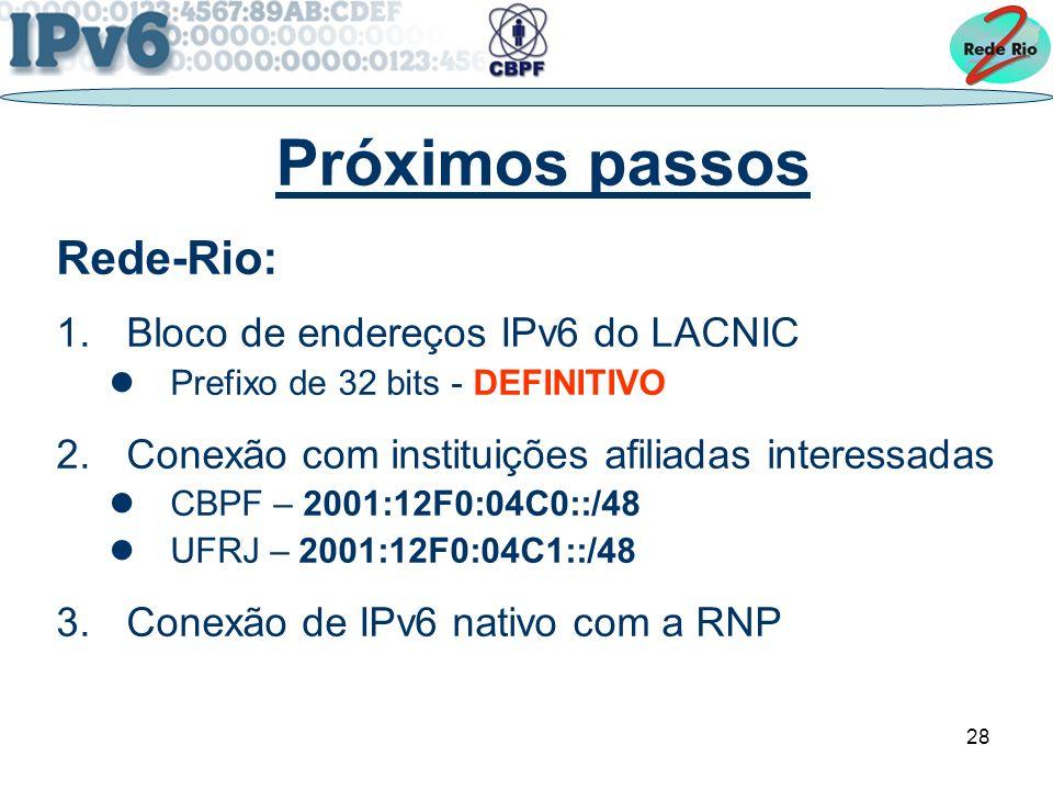 28 Próximos passos Rede-Rio: 1.Bloco de endereços IPv6 do LACNIC Prefixo de 32 bits - DEFINITIVO 2.Conexão com instituições afiliadas interessadas CBPF – 2001:12F0:04C0::/48 UFRJ – 2001:12F0:04C1::/48 3.Conexão de IPv6 nativo com a RNP
