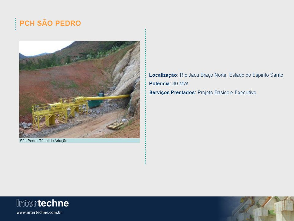 PCH SÃO PEDRO São Pedro: Túnel de Adução Localização: Rio Jacu Braço Norte, Estado do Espirito Santo Potência: 30 MW Serviços Prestados: Projeto Básic