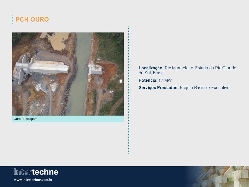 PCH OURO Ouro - Barragem Localização: Rio Marmeleiro, Estado do Rio Grande do Sul, Brasil Potência: 17 MW Serviços Prestados: Projeto Básico e Executi