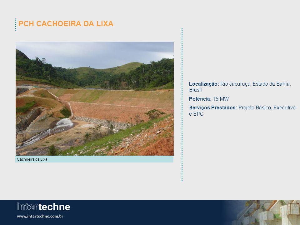 PCH CACHOEIRA DA LIXA Cachoeira da Lixa Localização: Rio Jacuruçu, Estado da Bahia, Brasil Potência: 15 MW Serviços Prestados: Projeto Básico, Executi
