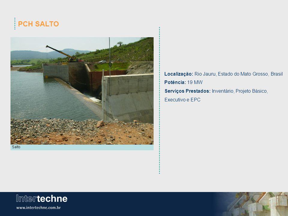 PCH SALTO Salto Localização: Rio Jauru, Estado do Mato Grosso, Brasil Potência: 19 MW Serviços Prestados: Inventário, Projeto Básico, Executivo e EPC