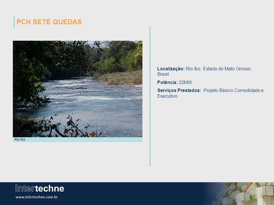 PCH SETE QUEDAS Localização: Rio Ibo, Estado do Mato Grosso, Brasil Potência: 22MW Serviços Prestados: Projeto Básico Consolidado e Executivo Rio Ibo