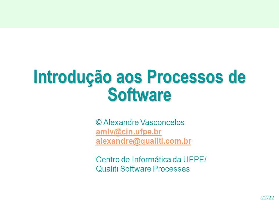 22/22 Introdução aos Processos de Software © Alexandre Vasconcelos amlv@cin.ufpe.br alexandre@qualiti.com.br Centro de Informática da UFPE/ Qualiti Software Processes
