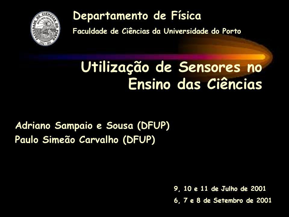 Utilização de Sensores no Ensino das Ciências Departamento de Física Faculdade de Ciências da Universidade do Porto 9, 10 e 11 de Julho de 2001 6, 7 e 8 de Setembro de 2001 Adriano Sampaio e Sousa (DFUP) Paulo Simeão Carvalho (DFUP)
