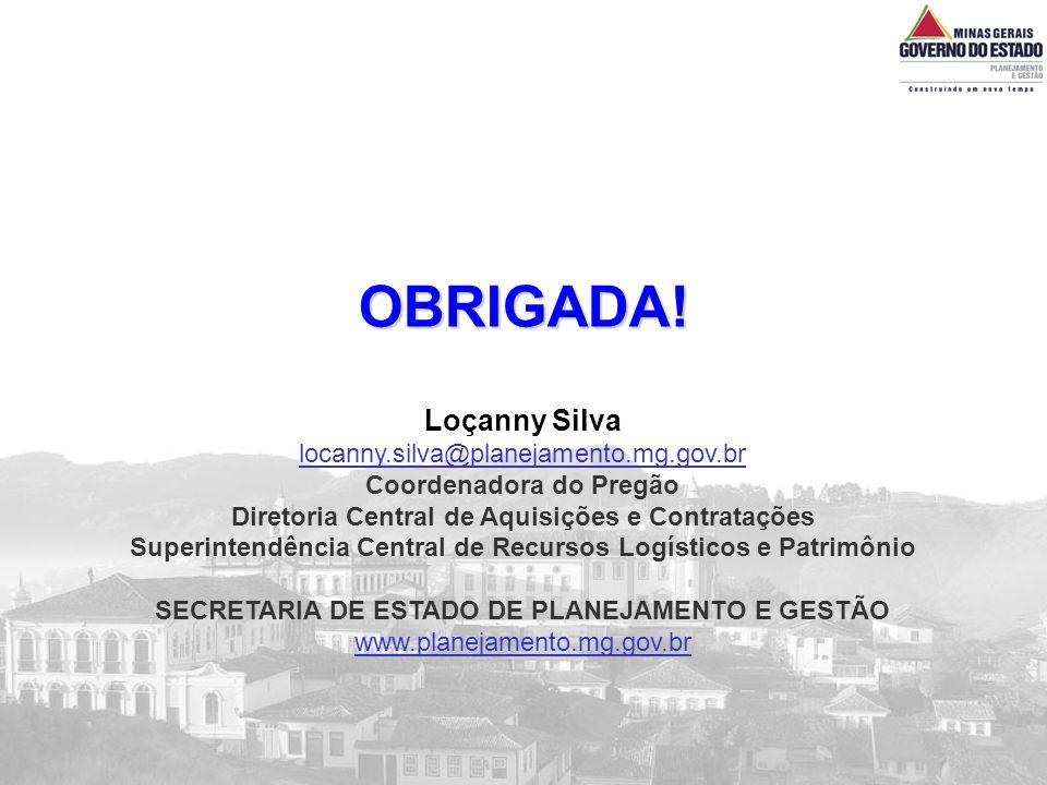 OBRIGADA! Loçanny Silva locanny.silva@planejamento.mg.gov.br Coordenadora do Pregão Diretoria Central de Aquisições e Contratações Superintendência Ce