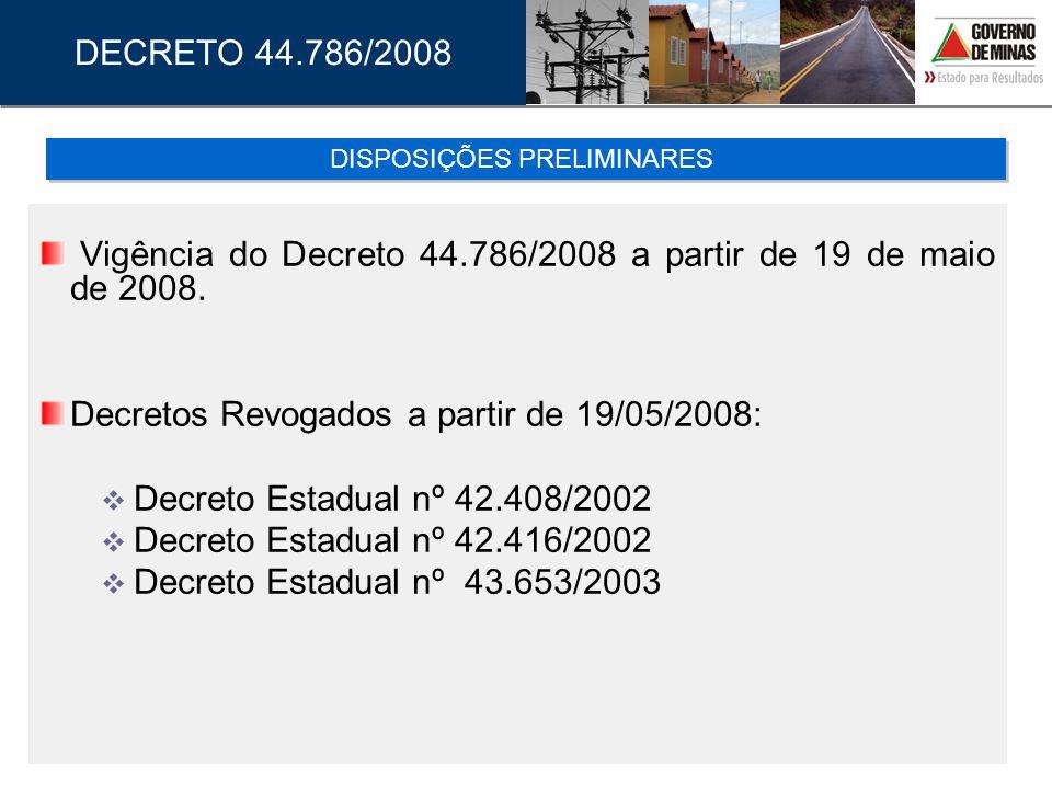 Vigência do Decreto 44.786/2008 a partir de 19 de maio de 2008. Decretos Revogados a partir de 19/05/2008: Decreto Estadual nº 42.408/2002 Decreto Est