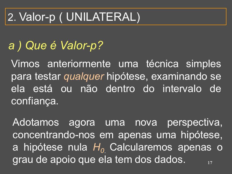 17 2. Valor-p ( UNILATERAL) a ) Que é Valor-p? Vimos anteriormente uma técnica simples para testar qualquer hipótese, examinando se ela está ou não de