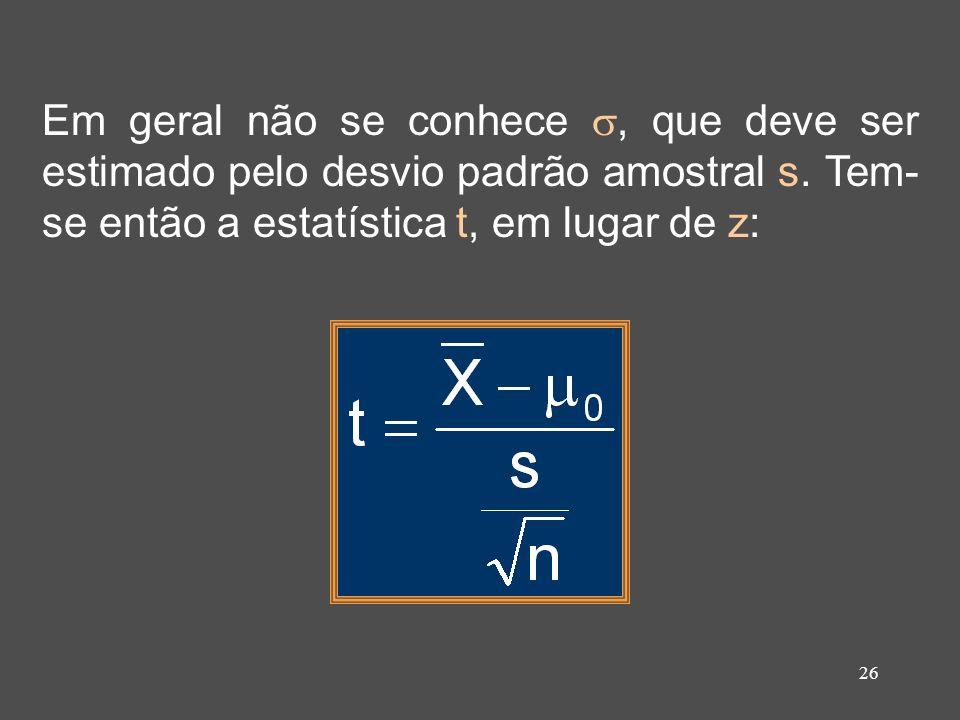 26 Em geral não se conhece, que deve ser estimado pelo desvio padrão amostral s. Tem- se então a estatística t, em lugar de z:
