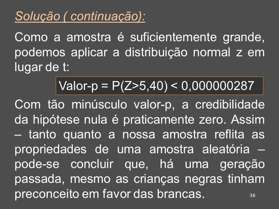 36 Solução ( continuação): Como a amostra é suficientemente grande, podemos aplicar a distribuição normal z em lugar de t: Valor-p = P(Z>5,40) < 0,000