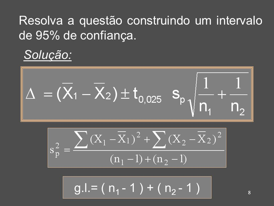 8 Resolva a questão construindo um intervalo de 95% de confiança. Solução: g.l.= ( n 1 - 1 ) + ( n 2 - 1 )
