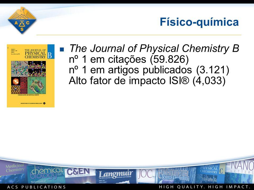 Físico-química n The Journal of Physical Chemistry B nº 1 em citações (59.826) nº 1 em artigos publicados (3.121) Alto fator de impacto ISI® (4,033)