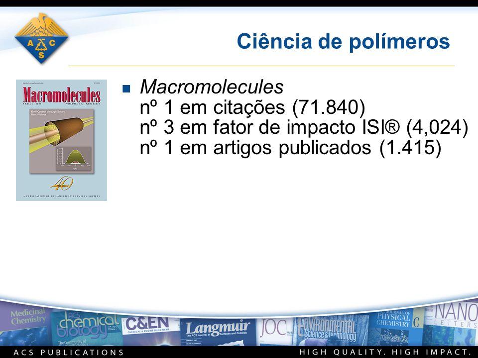 Ciência de polímeros n Macromolecules nº 1 em citações (71.840) nº 3 em fator de impacto ISI® (4,024) nº 1 em artigos publicados (1.415)