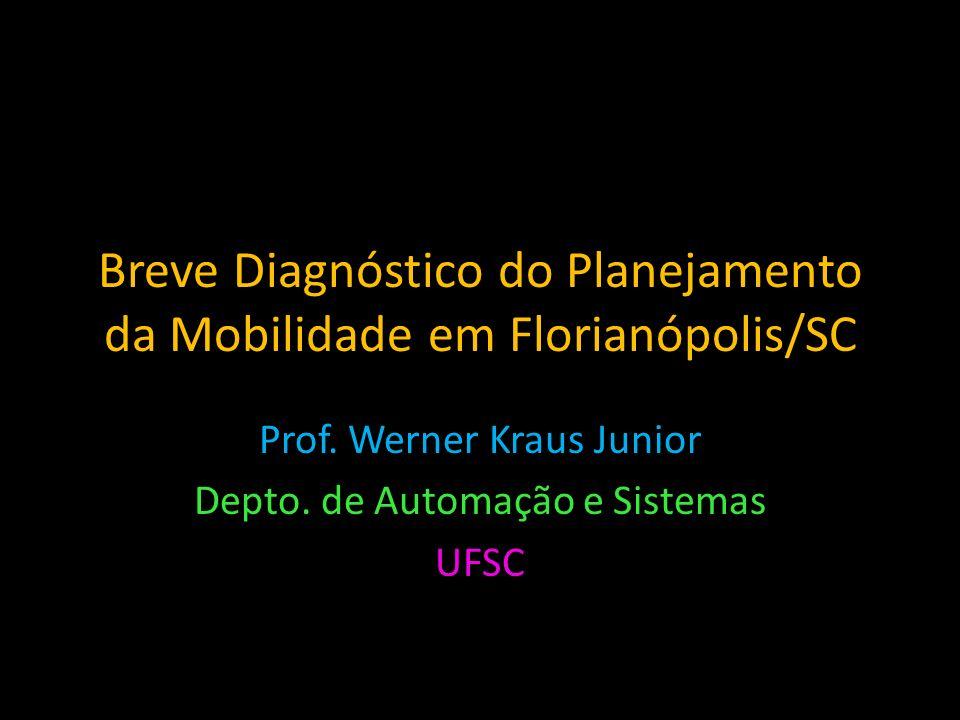 Breve Diagnóstico do Planejamento da Mobilidade em Florianópolis/SC Prof. Werner Kraus Junior Depto. de Automação e Sistemas UFSC