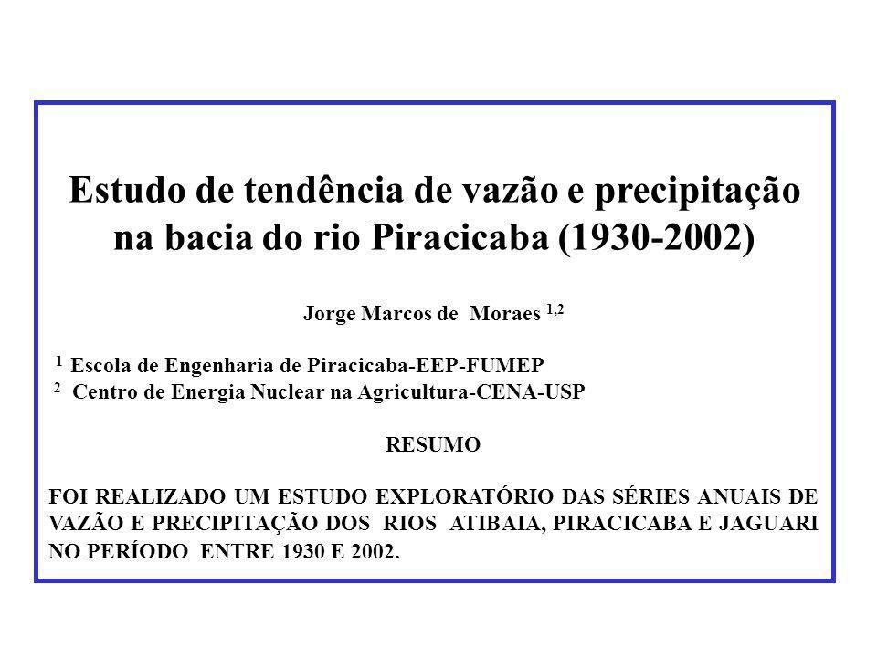 Estudo de tendência de vazão e precipitação na bacia do rio Piracicaba (1930-2002) Jorge Marcos de Moraes 1,2 1 Escola de Engenharia de Piracicaba-EEP-FUMEP 2 Centro de Energia Nuclear na Agricultura-CENA-USP RESUMO FOI REALIZADO UM ESTUDO EXPLORATÓRIO DAS SÉRIES ANUAIS DE VAZÃO E PRECIPITAÇÃO DOS RIOS ATIBAIA, PIRACICABA E JAGUARI NO PERÍODO ENTRE 1930 E 2002.