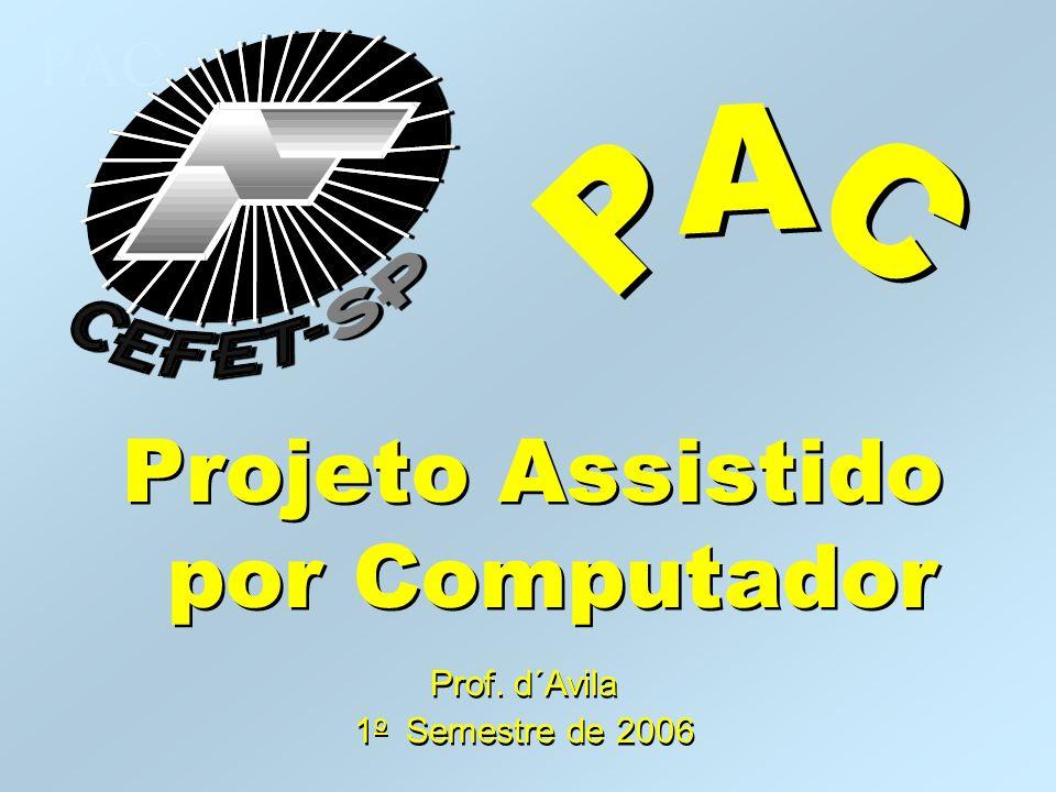 PAC Projeto Assistido por Computador Prof. d´Avila 1 o Semestre de 2006 Prof. d´Avila 1 o Semestre de 2006