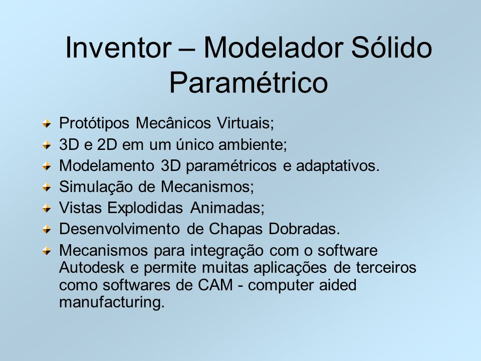 Inventor – Modelador Sólido Paramétrico Protótipos Mecânicos Virtuais; 3D e 2D em um único ambiente; Modelamento 3D paramétricos e adaptativos. Simula