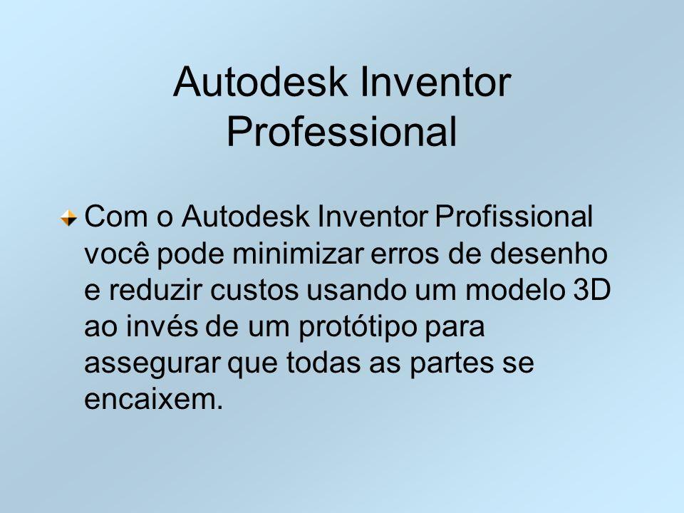 Autodesk Inventor Professional Com o Autodesk Inventor Profissional você pode minimizar erros de desenho e reduzir custos usando um modelo 3D ao invés