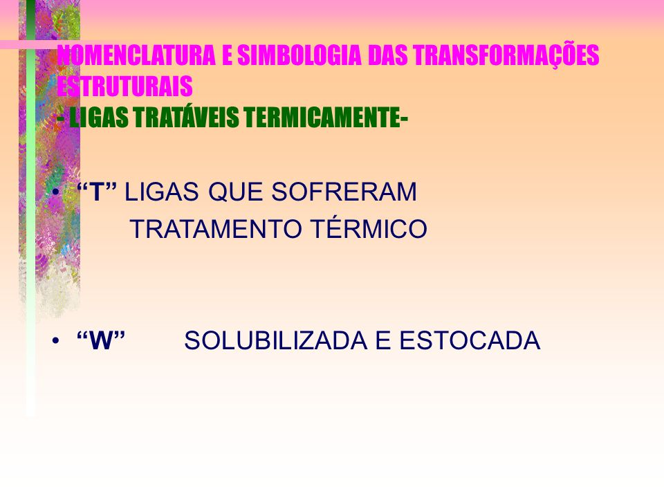 NOMENCLATURA E SIMBOLOGIA DAS TRANSFORMAÇÕES ESTRUTURAIS - LIGAS TRATÁVEIS TERMICAMENTE- T LIGAS QUE SOFRERAM TRATAMENTO TÉRMICO W SOLUBILIZADA E ESTO