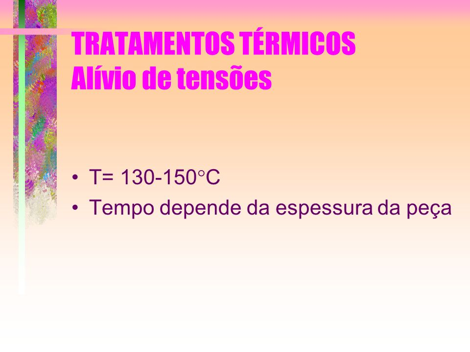 TRATAMENTOS TÉRMICOS Alívio de tensões T= 130-150 C Tempo depende da espessura da peça